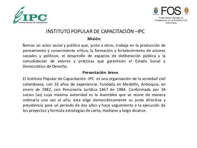 INSTITUTO POPULAR DE CAPACITACIÓN –IPC Misión: Somos un actor social y político que, junto a otros, trabaja en la producci...