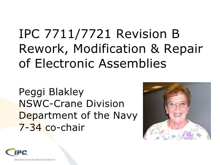 IPC 7711/7721 Revision B Rework, Modification & Repair of Electronic Assemblies Peggi Blakley NSWC-Crane Division Departme...