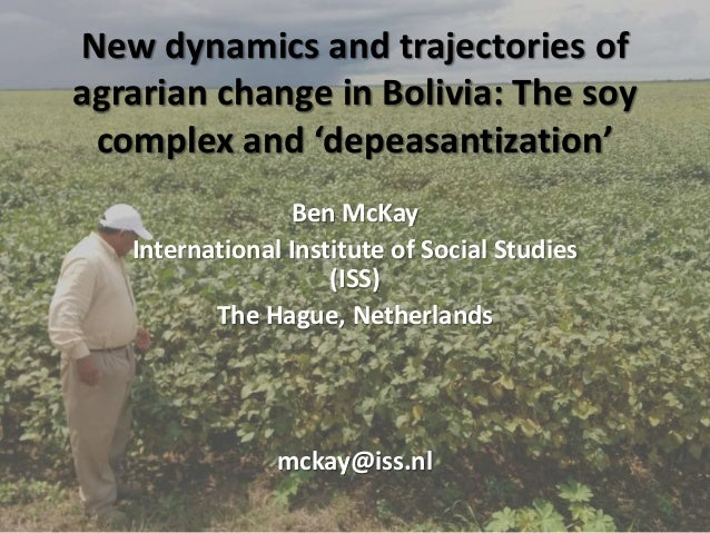 New dynamics and trajectories of agrarian change in Bolivia: The soy complex and 'depeasantization' Ben McKay Internationa...