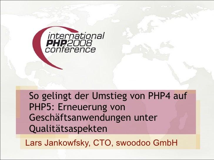 So gelingt der Umstieg von PHP4 auf PHP5: Erneuerung von Geschäftsanwendungen unter Qualitätsaspekten Lars Jankowfsky, CTO...