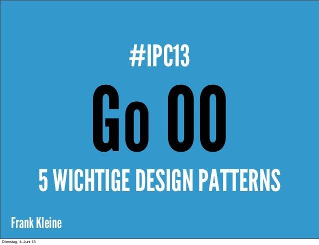 Frank KleineGo OO#IPC135 WICHTIGE DESIGN PATTERNSDienstag, 4. Juni 13