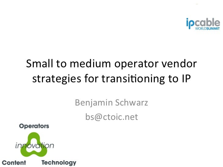 Small	  to	  medium	  operator	  vendor	              strategies	  for	  transi*oning	  to	  IP	                          ...