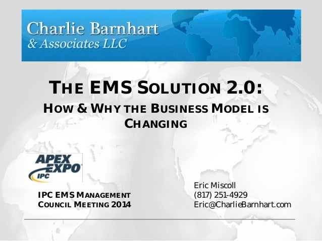 THE EMS SOLUTION 2.0: HOW & WHY THE BUSINESS MODEL IS CHANGING Eric Miscoll (817) 251-4929 Eric@CharlieBarnhart.com IPC EM...