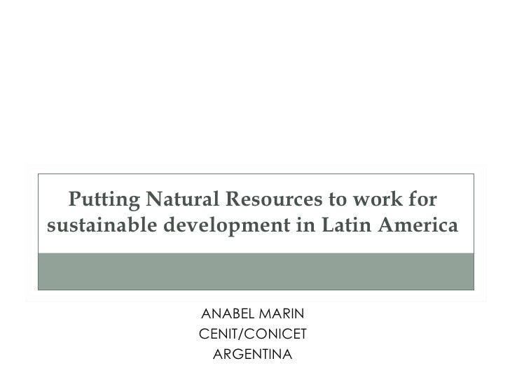 Putting Natural Resources to work forsustainable development in Latin America              ANABEL MARIN              CENIT...