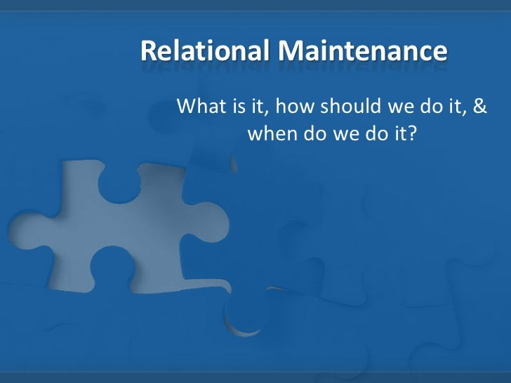 Relational Maintenance<br />What is it, how should we do it, & when do we do it?<br />