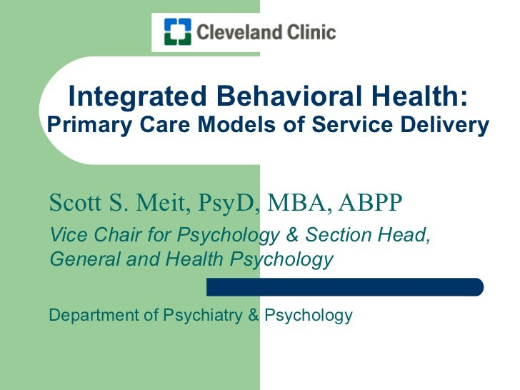 Integrated Behavioral Health:Primary Care Models of Service DeliveryScott S. Meit, PsyD, MBA, ABPPVice Chair for Psycholog...