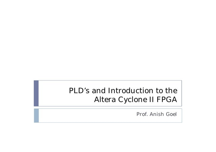 PLD's and Introduction to the       Altera Cyclone II FPGA                  Prof. Anish Goel