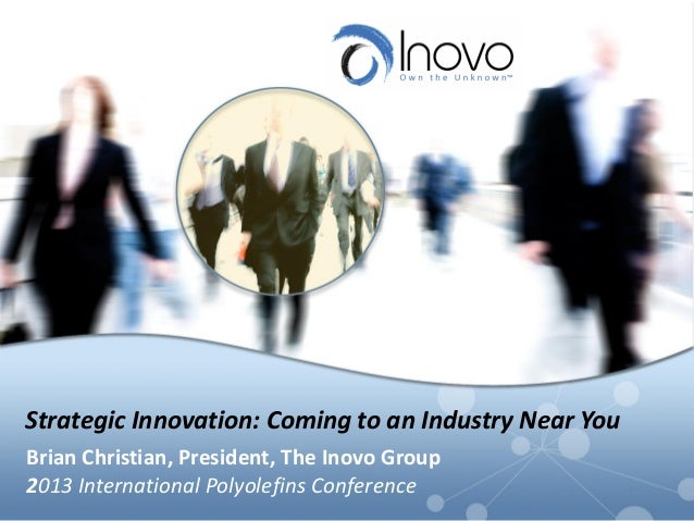 Strategic Innovation: Coming to an Industry Near You Brian Christian, President, The Inovo Group 2013 International Polyol...