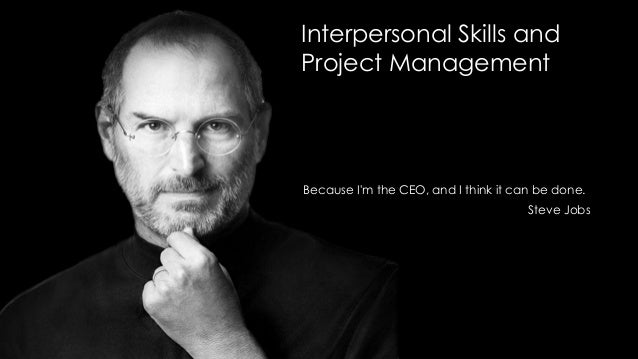 Interpersonal Skills and Project Management  Because I'm the CEO, and I think it can be done. Steve Jobs