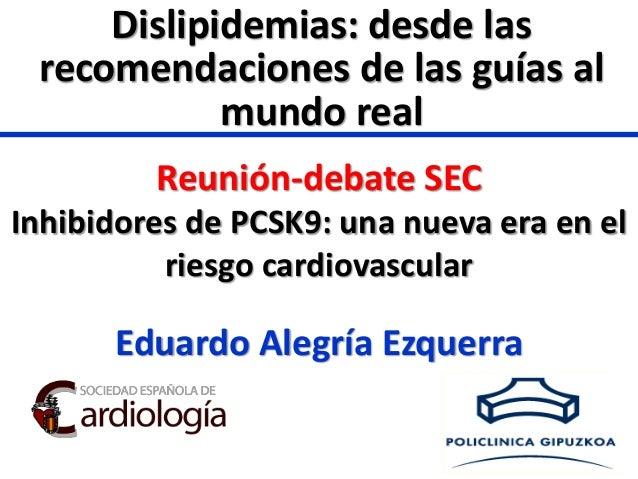 Eduardo Alegría Ezquerra Reunión-debate SEC Inhibidores de PCSK9: una nueva era en el riesgo cardiovascular Dislipidemias:...