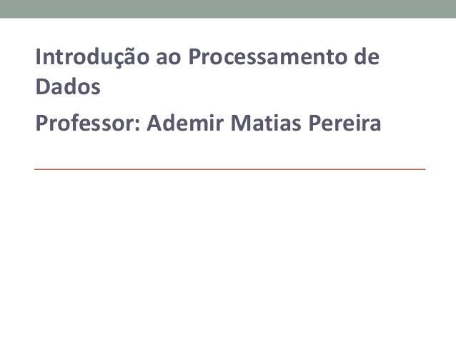 Introdução ao Processamento de Dados Professor: Ademir Matias Pereira