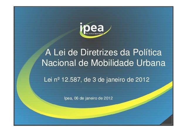 A Lei de Diretrizes da PolíticaNacional de Mobilidade UrbanaNacional de Mobilidade UrbanaLei nº 12.587, de 3 de janeiro de...