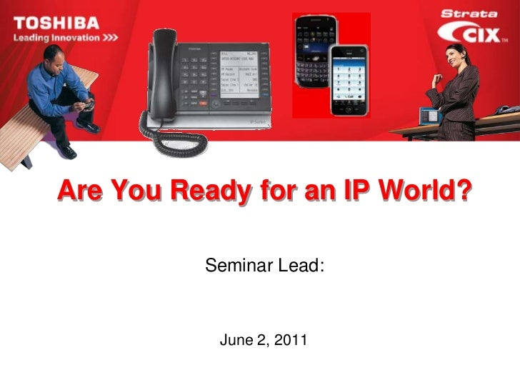 Are You Ready for an IP World?          Seminar Lead:           June 2, 2011