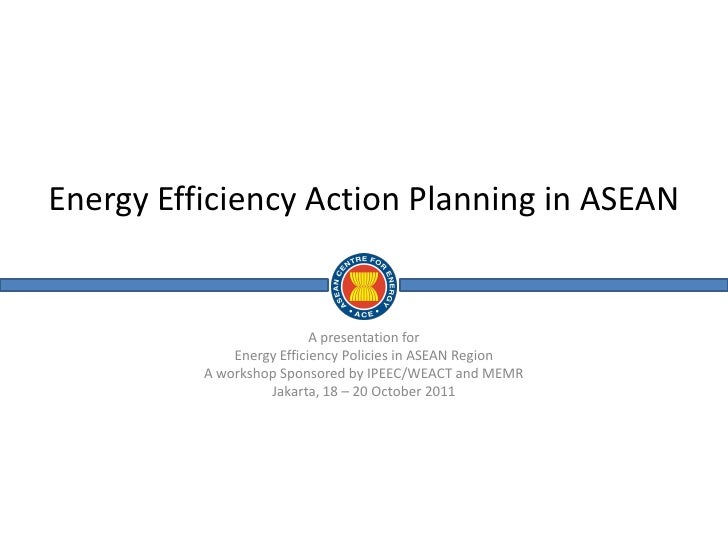 Energy Efficiency Action Planning in ASEAN                           A presentation for              Energy Efficiency Pol...