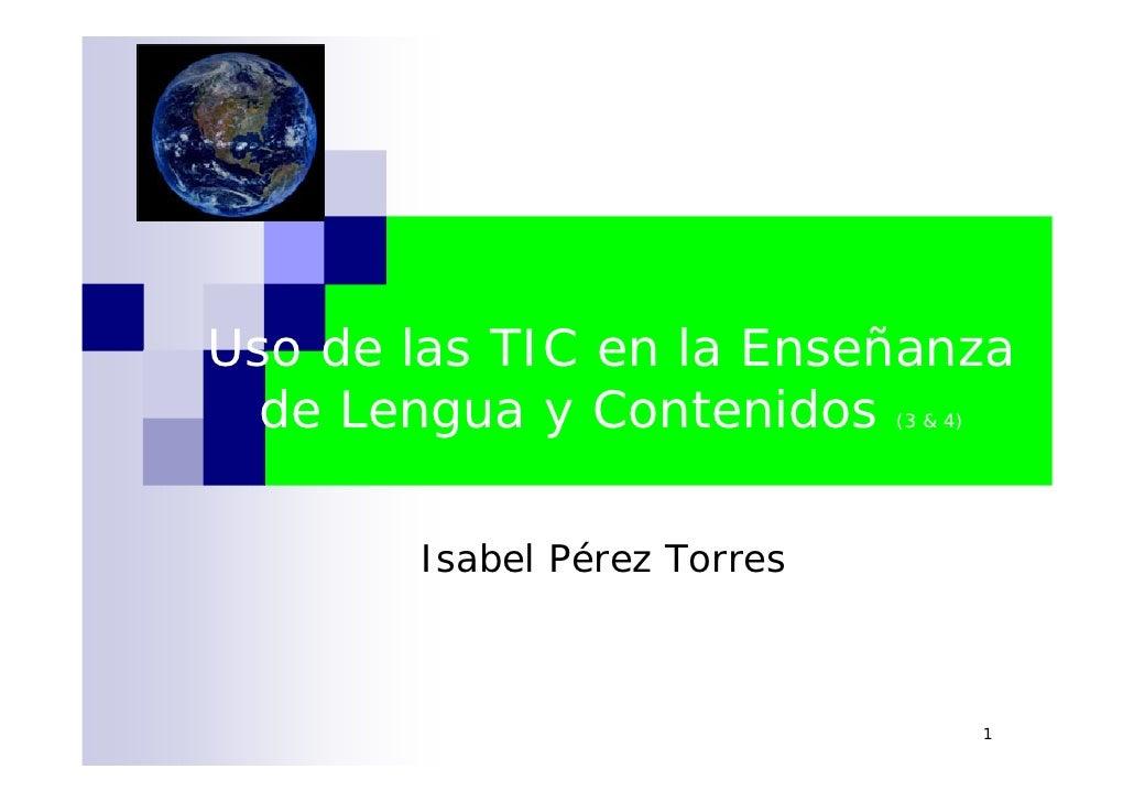 Uso de las TIC en la Enseñanza   de Lengua y Contenidos     (3 & 4)            Isabel Pérez Torres                        ...