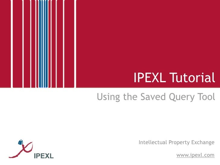 IPEXL Tutorial Using the Saved Query Tool             Intellectual Property Exchange                         www.ipexl.com