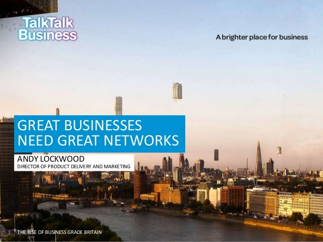 GREAT BUSINESSES NEED GREAT NETWORKS ANDY LOCKWOOD DIRECTOR OF PRODUCT DELIVERY AND MARKETING  THE RISE OF BUSINESS GRADE ...