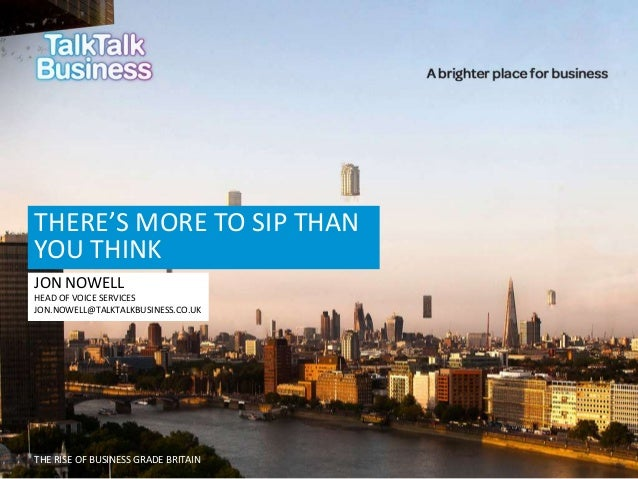 THERE'S MORE TO SIP THAN YOU THINK JON NOWELL HEAD OF VOICE SERVICES JON.NOWELL@TALKTALKBUSINESS.CO.UK  THE RISE OF BUSINE...