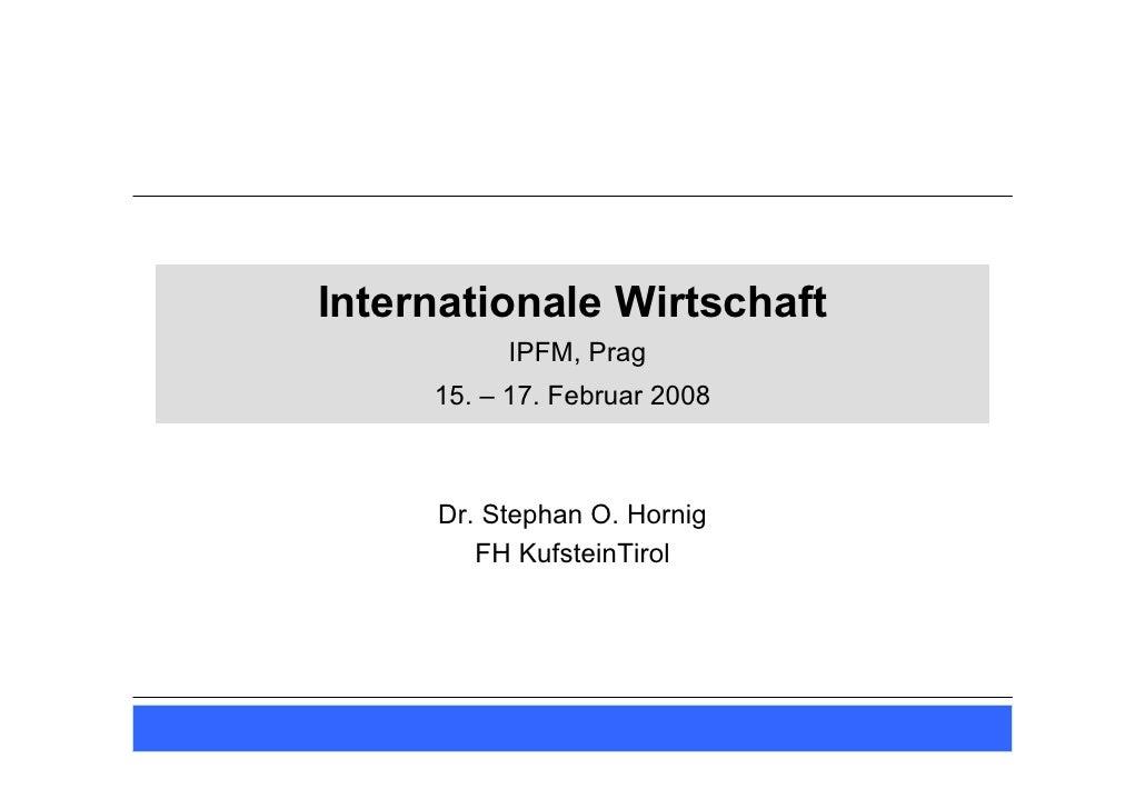Internationale Wirtschaft           IPFM, Prag      15. – 17. Februar 2008         Dr. Stephan O. Hornig         FH Kufste...