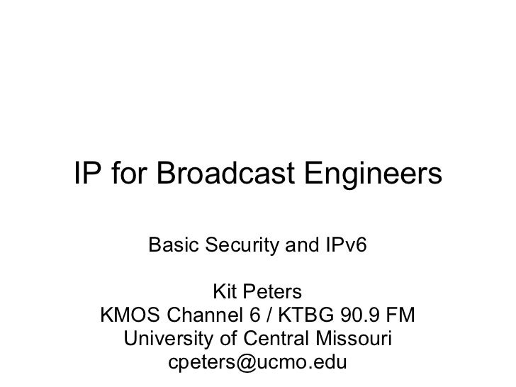 IP for Broadcast Engineers Basic Security and IPv6 Kit Peters KMOS Channel 6 / KTBG 90.9 FM University of Central Missouri...