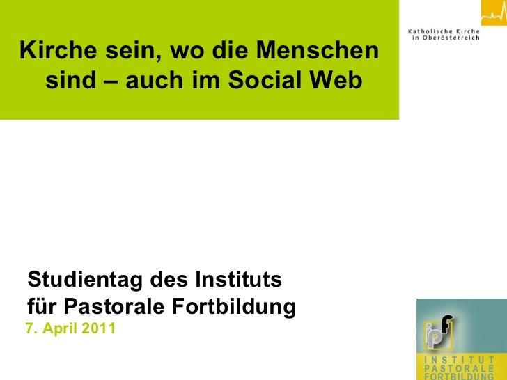 7. April 2011   <   Kirche sein, wo die Menschen  sind – auch im Social Web Studientag des Instituts  für Pastorale Fortbi...