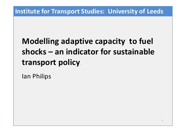 1 Ian Philips Modelling adaptive capacity to fuel shocks – an indicator for sustainable transport policy. Institute for Tr...