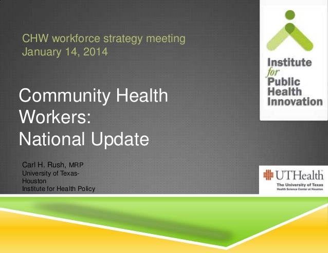 CHW workforce strategy meeting January 14, 2014  Community Health Workers: National Update Carl H. Rush, MRP University of...