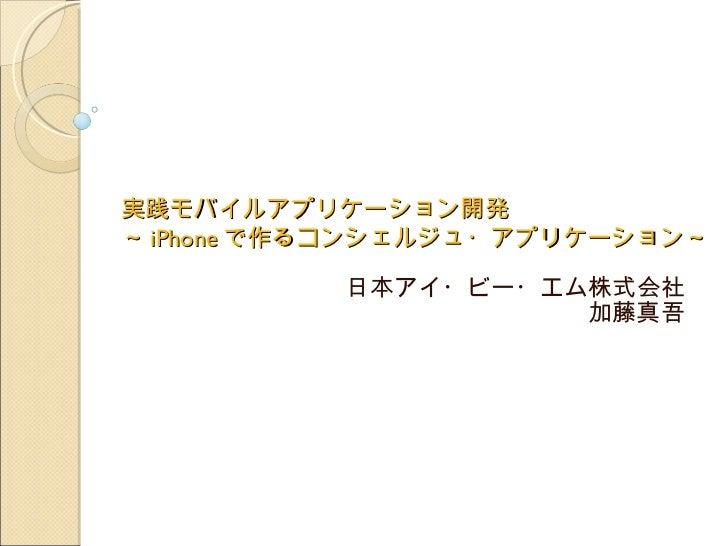 実践モバイルアプリケーション開発  ~ iPhone で作るコンシェルジュ・アプリケーション~   日本アイ・ビー・エム株式会社 加藤真吾