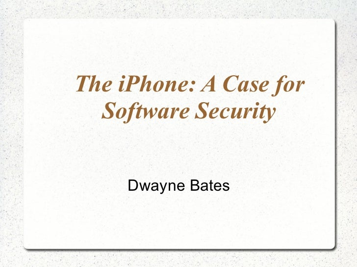The iPhone: A Case for Software Security Dwayne Bates