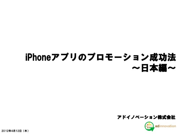 iPhoneアプリのプロモーション成功法                         ~日本編~                      アドイノベーション株式会社2012年4月12日(木)