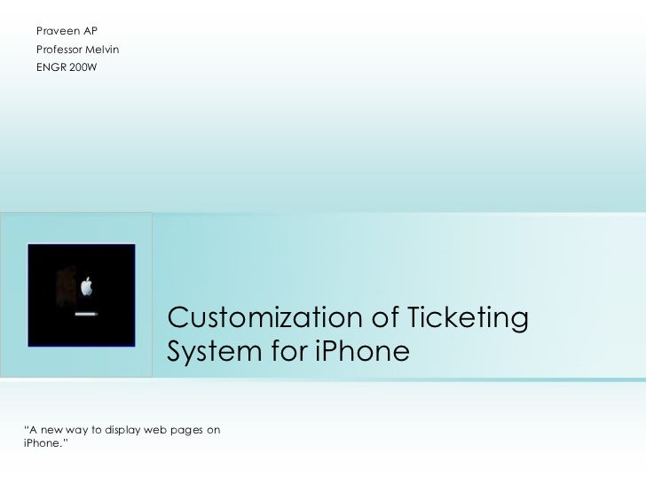 """Customization of Ticketing System for iPhone Praveen AP Professor Melvin ENGR 200W """" A new way to display web pages on iPh..."""