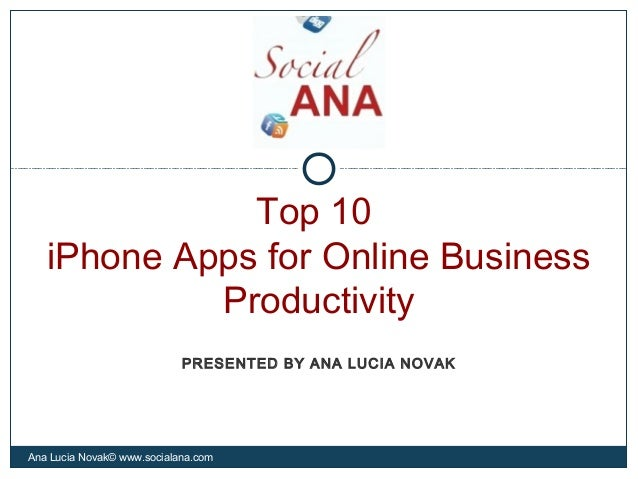 Top 10iPhone Apps for Online BusinessProductivityAna Lucia Novak© www.socialana.comPRESENTED BY ANA LUCIA NOVAK