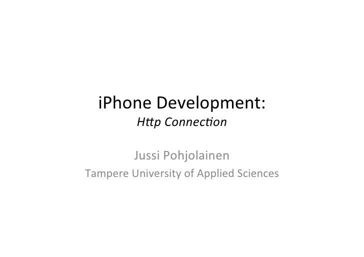 "iPhone	  Development:	         H""p	  Connec*on	               Jussi	  Pohjolainen	  Tampere	  University	  of	  Applied	  ..."