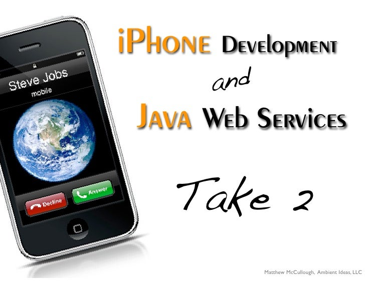iPhone Development        and  Java Web Services      Take 2              Matthew McCullough, Ambient Ideas, LLC