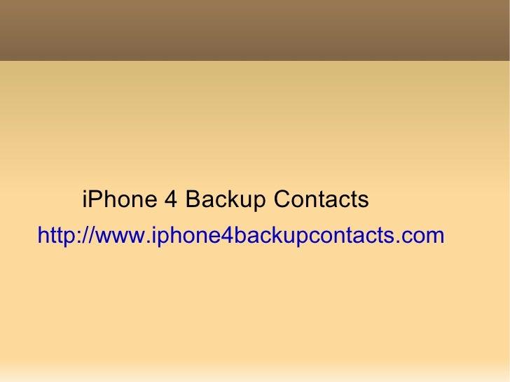 <ul><li>iPhone 4 Backup Contacts </li></ul><ul><li>http://www.iphone4backupcontacts.com </li></ul>