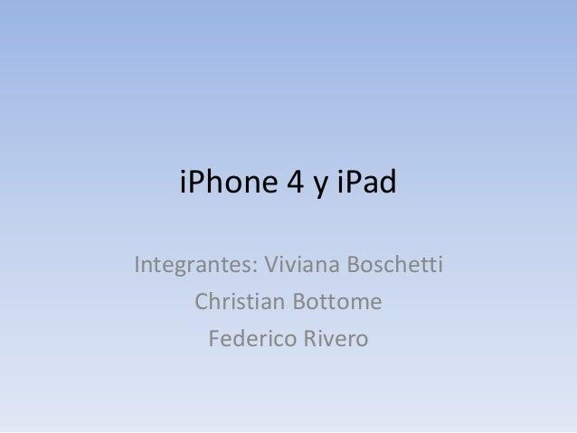 iPhone 4 y iPad Integrantes: Viviana Boschetti Christian Bottome Federico Rivero