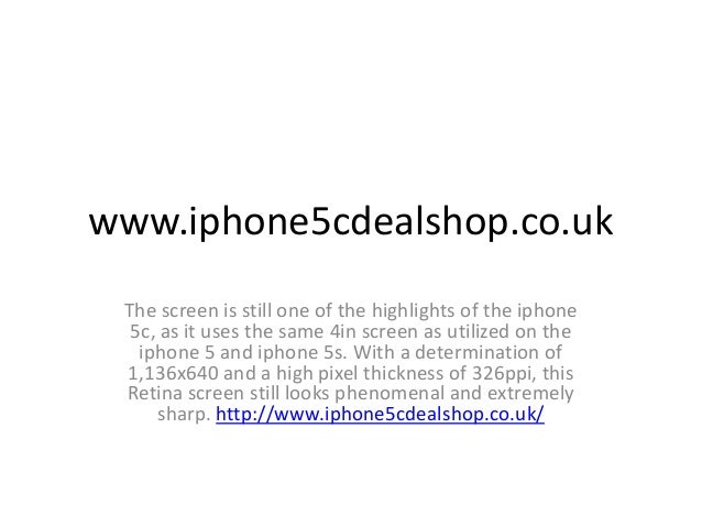 www.iphone5cdealshop.co.uk The screen is still one of the highlights of the iphone 5c, as it uses the same 4in screen as u...