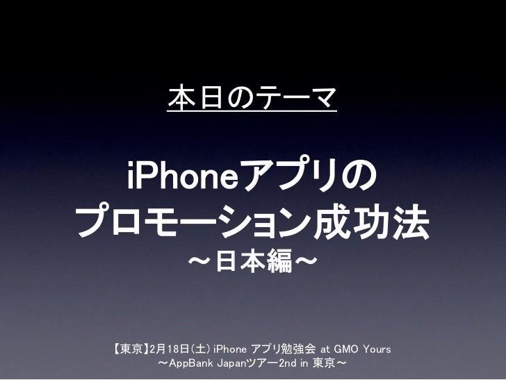 本日のテーマ iPhoneアプリのプロモーション成功法           ~日本編~ 【東京】2月18日(土) iPhone アプリ勉強会 at GMO Yours      ~AppBank Japanツアー2nd in 東京~