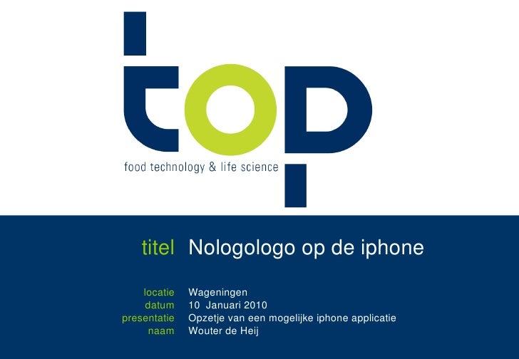 titel<br />Nologologo op de iphone<br />locatie<br />datum<br />presentatie<br />naam<br />Wageningen<br />10  Januari 201...