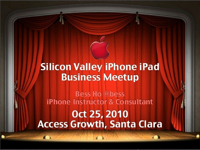 Silicon Valley iPhone iPad Business Meetup Bess Ho @bess iPhone Instructor & Consultant Oct 25, 2010 Access Growth, Santa ...