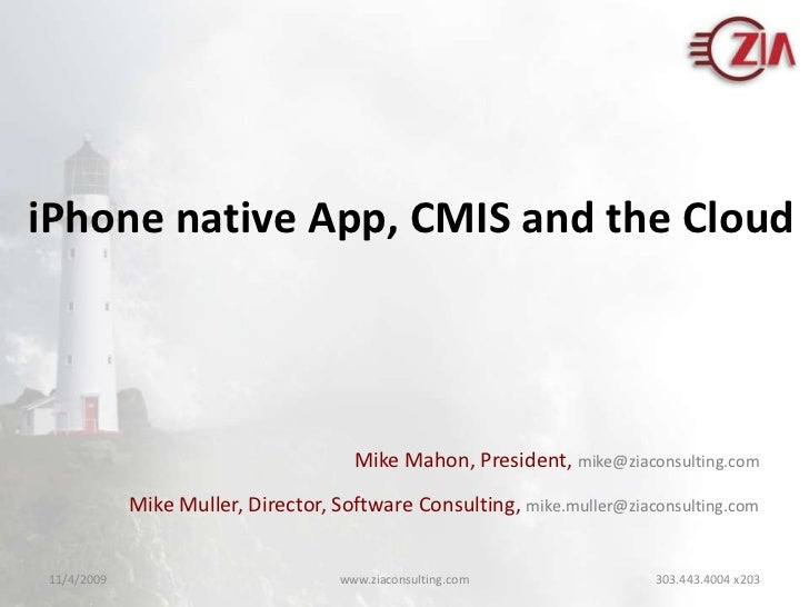 iPhone native App, CMIS and the Cloud<br />Mike Mahon, President, mike@ziaconsulting.com<br />Mike Muller, Director, Softw...