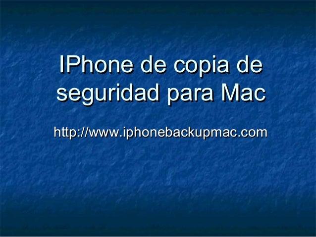 IPhone de copia deIPhone de copia de seguridad para Macseguridad para Mac http://www.iphonebackupmac.comhttp://www.iphoneb...
