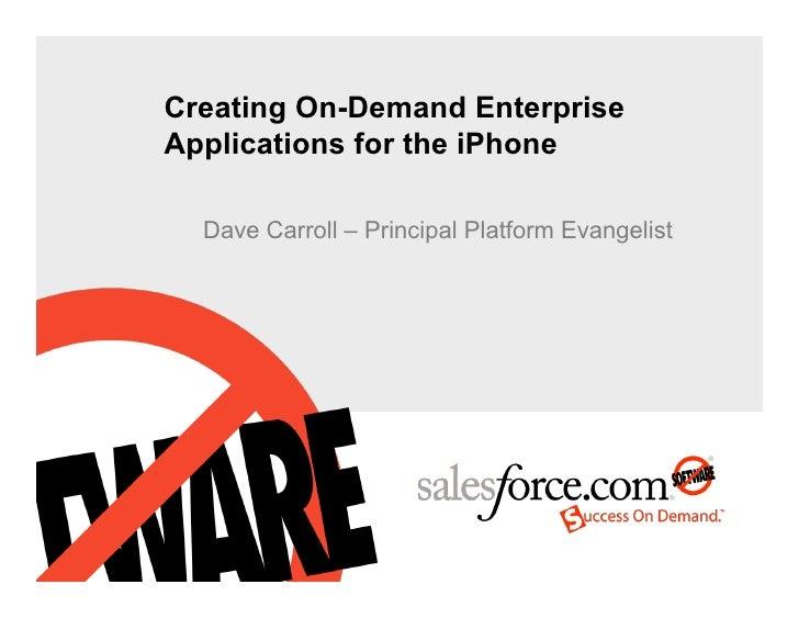 Creating On-Demand Enterprise Applications for the iPhone    Dave Carroll – Principal Platform Evangelist