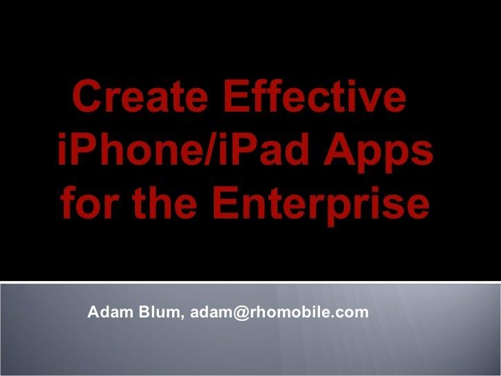 Adam Blum, adam@rhomobile.com  Create Effective  iPhone/iPad Apps for the Enterprise