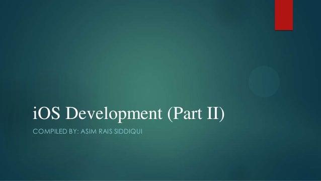 iOS Development (Part II) COMPILED BY: ASIM RAIS SIDDIQUI