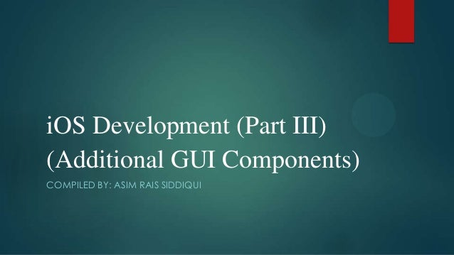 iOS Development (Part III) (Additional GUI Components) COMPILED BY: ASIM RAIS SIDDIQUI