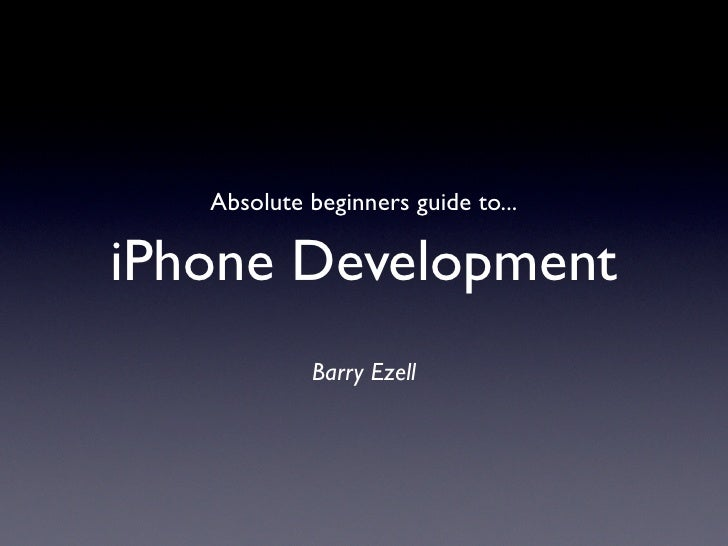 Absolute beginners guide to...  iPhone Development             Barry Ezell