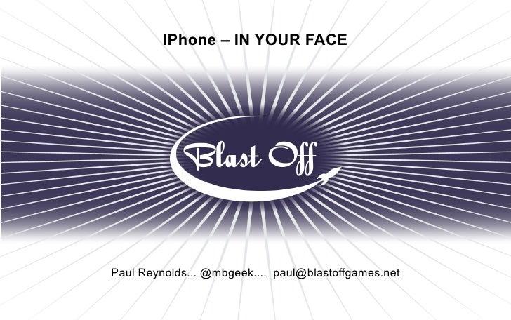 IPhone – IN YOUR FACE     Paul Reynolds... @mbgeek.... paul@blastoffgames.net