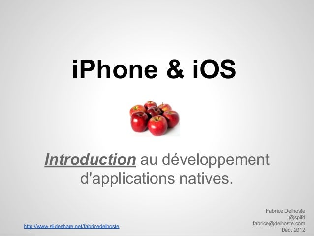 iPhone & iOS  Introduction au développement d'applications natives. http://www.slideshare.net/fabricedelhoste  Fabrice Del...