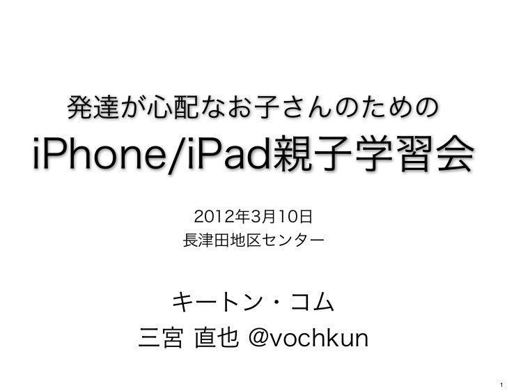 発達が心配なお子さんのためのiPhone/iPad親子学習会      2012年3月10日     長津田地区センター    キートン・コム   三宮 直也 @vochkun                    1